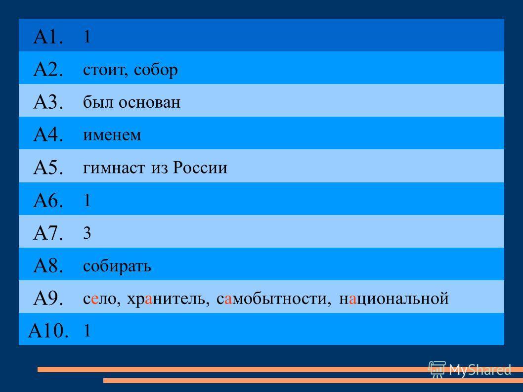 А1. 1 А2. стоит, собор А3. был основан А4. именем А5. гимнаст из России А6. 1 А7. 3 А8. собирать А9. село, хранитель, самобытности, национальной А10. 1