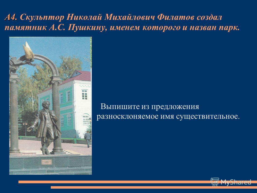 А4. А4. Скульптор Николай Михайлович Филатов создал памятник А.С. Пушкину, именем которого и назван парк. Выпишите из предложения разносклоняемое имя существительное.