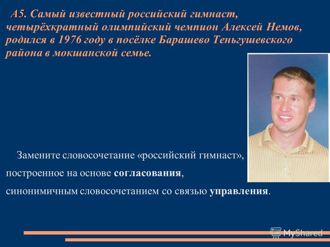 А5 А5. Самый известный российский гимнаст, четырёхкратный олимпийский чемпион Алексей Немов, родился в 1976 году в посёлке Барашево Теньгушевского района в мокшанской семье. Замените словосочетание «российский гимнаст», построенное на основе согласов