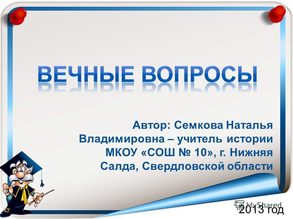Автор: Семкова Наталья Владимировна – учитель истории МКОУ «СОШ 10», г. Нижняя Салда, Свердловской области 2013 год