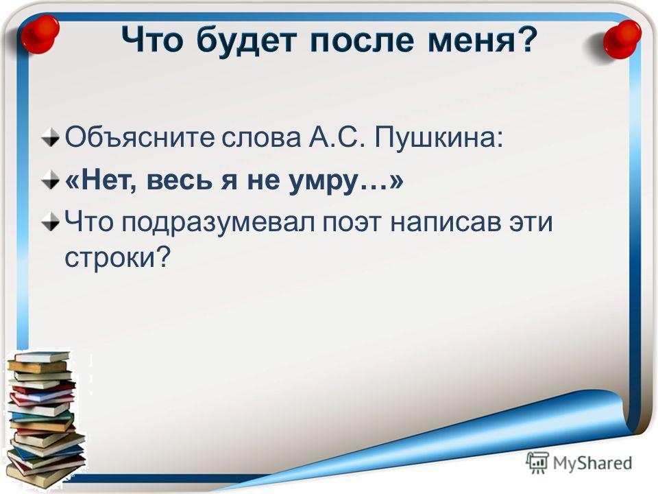 Объясните слова А.С. Пушкина: «Нет, весь я не умру…» Что подразумевал поэт написав эти строки?