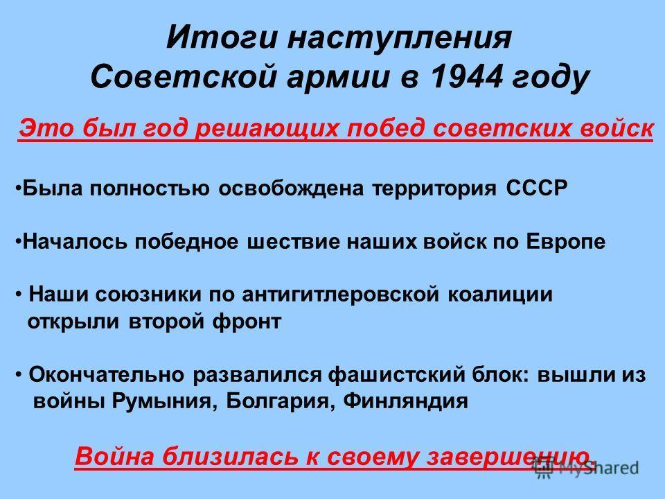 Итоги наступления Советской армии в 1944 году Это был год решающих побед советских войск Была полностью освобождена территория СССР Началось победное шествие наших войск по Европе Наши союзники по антигитлеровской коалиции открыли второй фронт Оконча