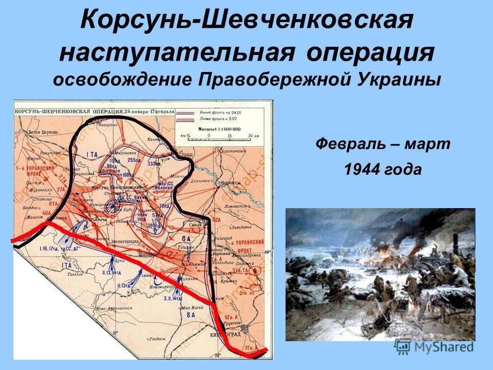 Корсунь-Шевченковская наступательная операция освобождение Правобережной Украины Февраль – март 1944 года