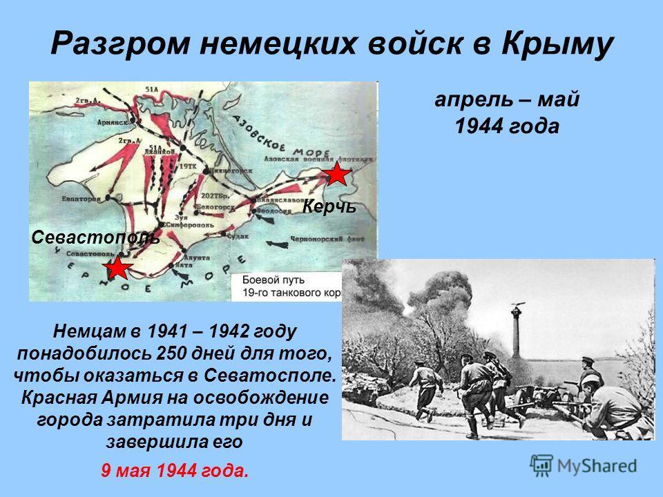 Разгром немецких войск в Крыму Немцам в 1941 – 1942 году понадобилось 250 дней для того, чтобы оказаться в Севатосполе. Красная Армия на освобождение города затратила три дня и завершила его 9 мая 1944 года. апрель – май 1944 года Керчь Севастополь