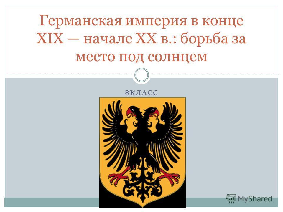 8КЛАСС Германская империя в конце XIX начале XX в.: борьба за место под солнцем