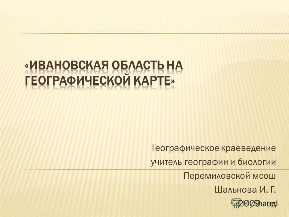 Географическое краеведение учитель географии и биологии Перемиловской мсош Шальнова И. Г. 2009 год