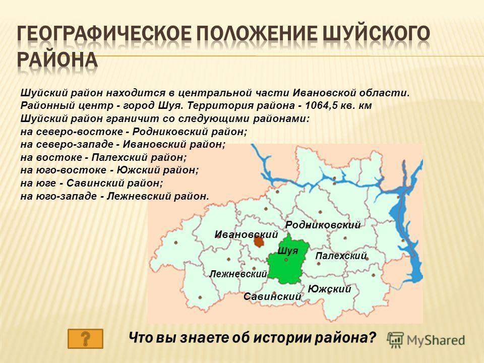Шуйский район находится в центральной части Ивановской области. Районный центр - город Шуя. Территория района - 1064,5 кв. км Шуйский район граничит со следующими районами: на северо-востоке - Родниковский район; на северо-западе - Ивановский район;