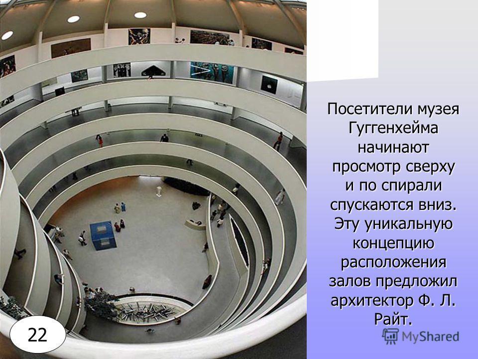 Посетители музея Гуггенхейма начинают просмотр сверху и по спирали спускаются вниз. Эту уникальную концепцию расположения залов предложил архитектор Ф. Л. Райт. 22