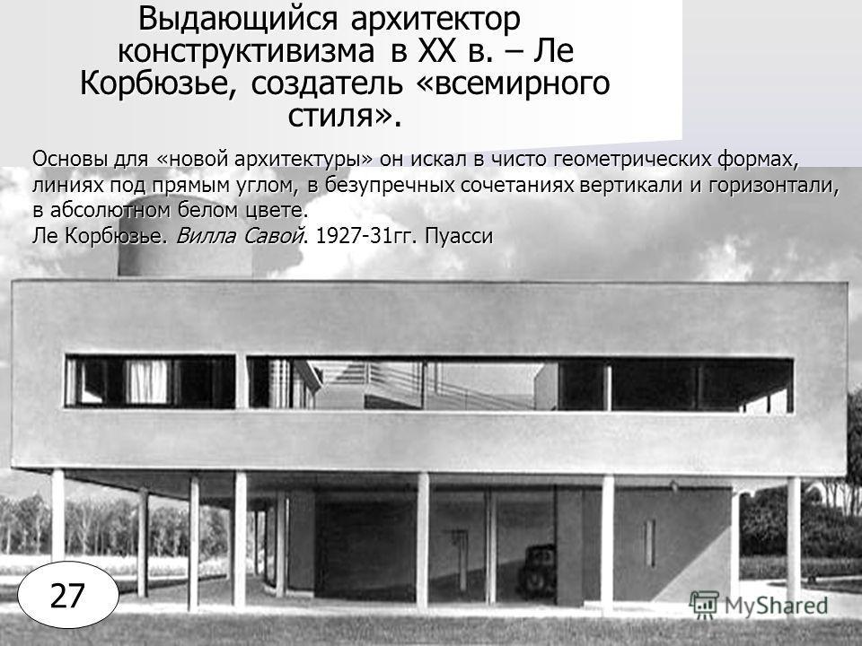 Выдающийся архитектор конструктивизма в XX в. – Ле Корбюзье, создатель «всемирного стиля». Основы для «новой архитектуры» он искал в чисто геометрических формах, линиях под прямым углом, в безупречных сочетаниях вертикали и горизонтали, в абсолютном