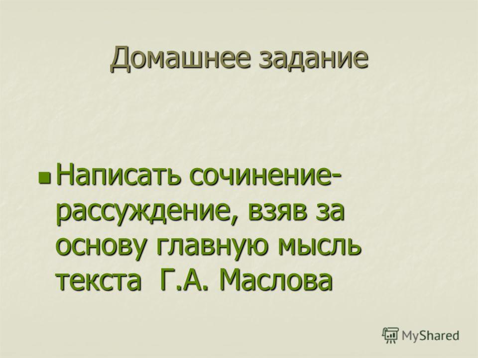 Домашнее задание Написать сочинение- рассуждение, взяв за основу главную мысль текста Г.А. Маслова Написать сочинение- рассуждение, взяв за основу главную мысль текста Г.А. Маслова