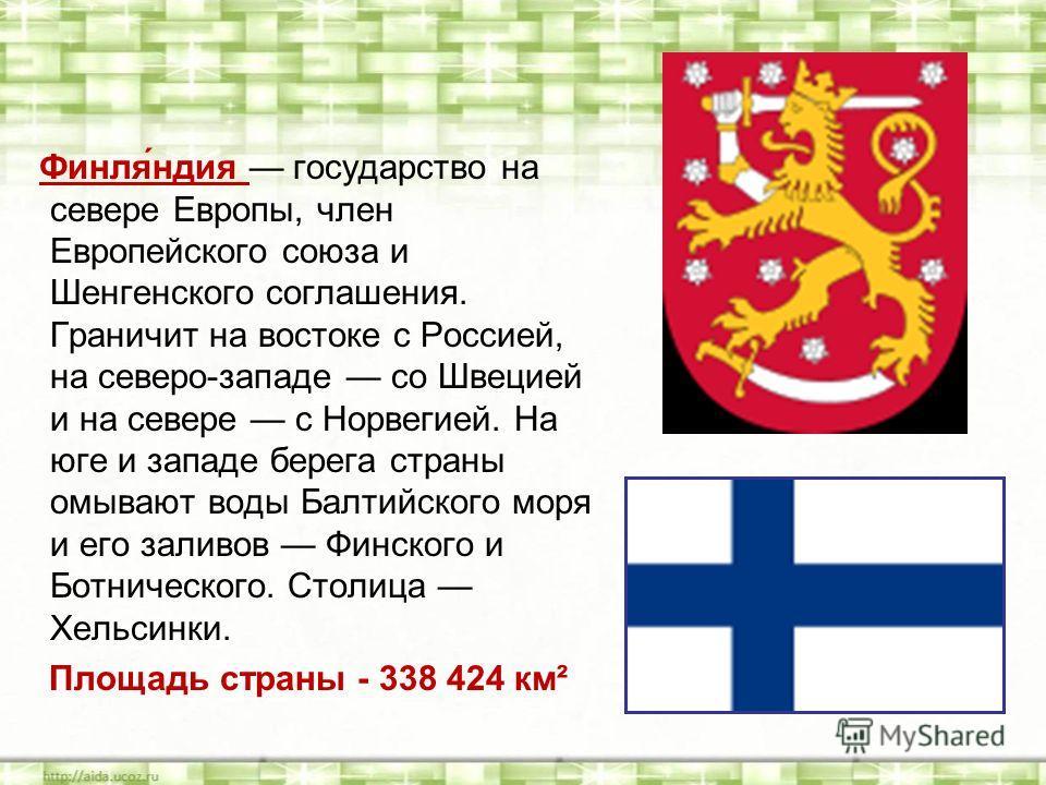 Финля́ндия государство на севере Европы, член Европейского союза и Шенгенского соглашения. Граничит на востоке с Россией, на северо-западе со Швецией и на севере с Норвегией. На юге и западе берега страны омывают воды Балтийского моря и его заливов Ф