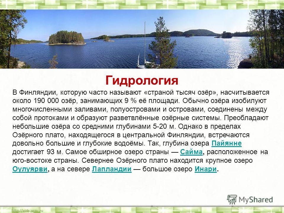 Гидрология В Финляндии, которую часто называют «страной тысяч озёр», насчитывается около 190 000 озёр, занимающих 9 % её площади. Обычно озёра изобилуют многочисленными заливами, полуостровами и островами, соединены между собой протоками и образуют р