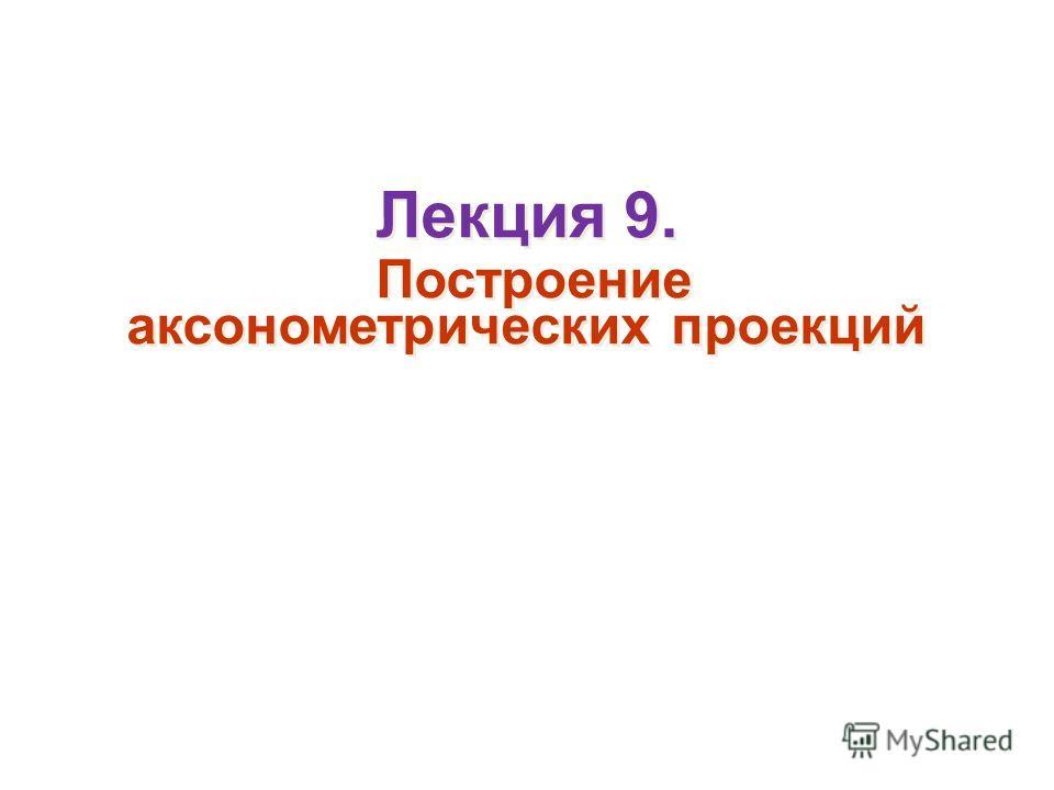 Лекция 9. Построение аксонометрических проекций Лекция 9. Построение аксонометрических проекций
