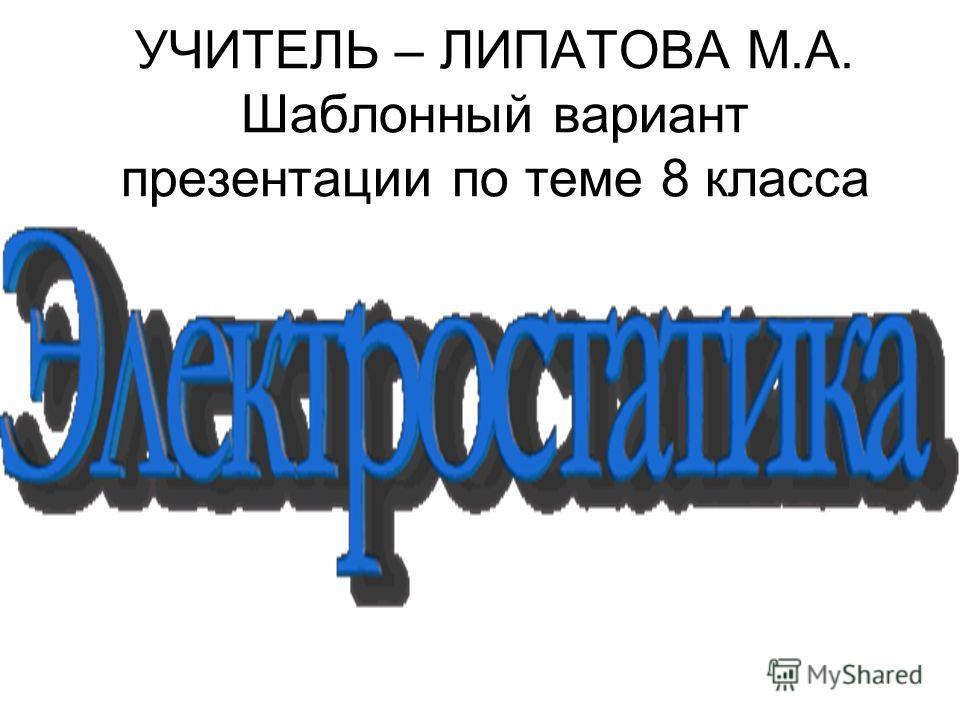 УЧИТЕЛЬ – ЛИПАТОВА М.А. Шаблонный вариант презентации по теме 8 класса