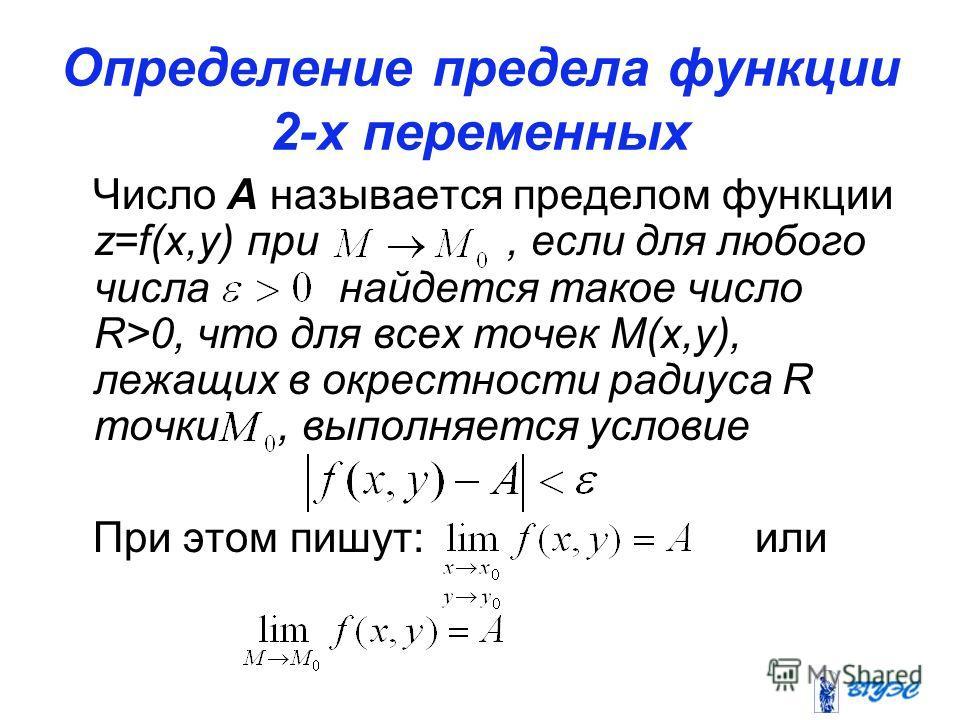 Определение предела функции 2-х переменных Число А называется пределом функции z=f(x,y) при, если для любого числа найдется такое число R>0, что для всех точек М(х,у), лежащих в окрестности радиуса R точки, выполняется условие При этом пишут: или
