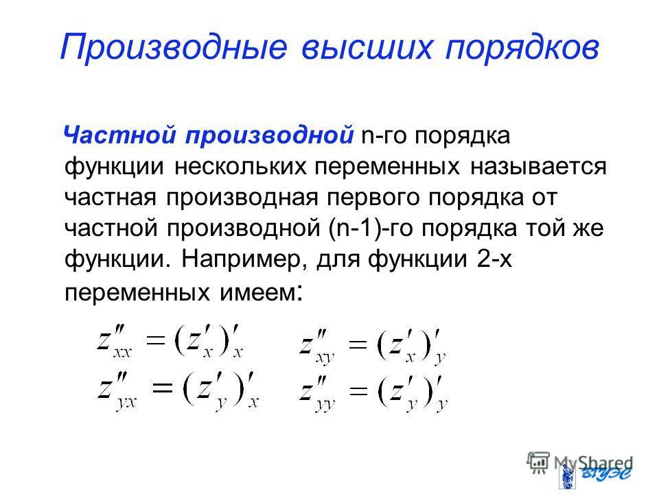 Производные высших порядков Частной производной n-го порядка функции нескольких переменных называется частная производная первого порядка от частной производной (n-1)-го порядка той же функции. Например, для функции 2-х переменных имеем :