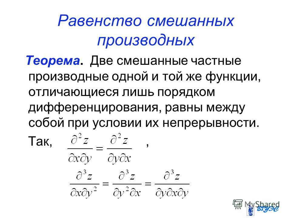 Равенство смешанных производных Теорема. Две смешанные частные производные одной и той же функции, отличающиеся лишь порядком дифференцирования, равны между собой при условии их непрерывности. Так,,