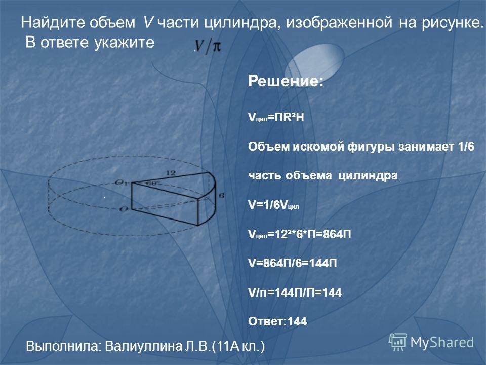 . Решение: V цил =ПR²H Объем искомой фигуры занимает 1/6 часть объема цилиндра V=1/6V цил V цил =12²*6*П=864П V=864П/6=144П V/п=144П/П=144 Ответ:144 Найдите объем V части цилиндра, изображенной на рисунке. В ответе укажите Выполнила: Валиуллина Л.В.(