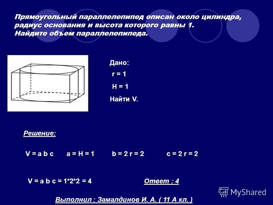 Прямоугольный параллелепипед описан около цилиндра, радиус основания и высота которого равны 1. Найдите объем параллелепипеда. Дано: r = 1 H = 1 Найти V. Решение: V = a b ca = H = 1b = 2 r = 2c = 2 r = 2 V = a b c = 1*2*2 = 4Ответ : 4 Выполнил : Зама