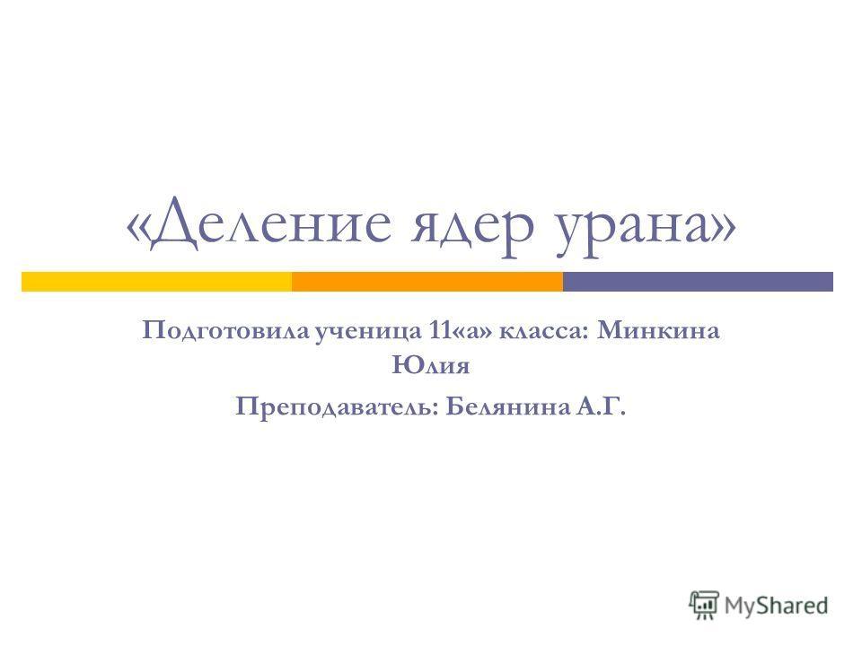 «Деление ядер урана» Подготовила ученица 11«а» класса: Минкина Юлия Преподаватель: Белянина А.Г.