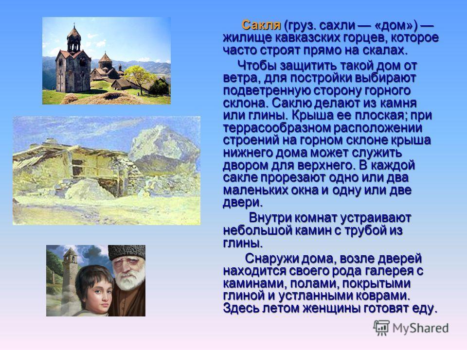 Сакля (груз. сахли «дом») жилище кавказских горцев, которое часто строят прямо на скалах. Сакля (груз. сахли «дом») жилище кавказских горцев, которое часто строят прямо на скалах. Чтобы защитить такой дом от ветра, для постройки выбирают подветренную