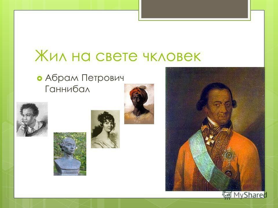Жил на свете чкловек Абрам Петрович Ганнибал