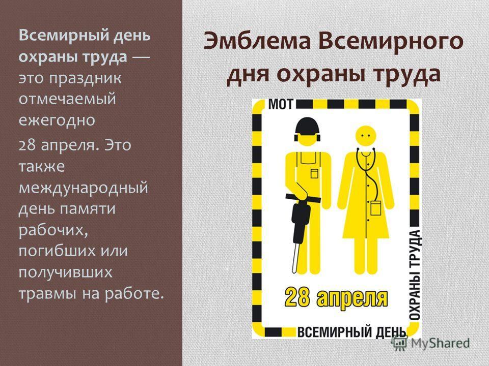 Эмблема Всемирного дня охраны труда Всемирный день охраны труда это праздник отмечаемый ежегодно 28 апреля. Это также международный день памяти рабочих, погибших или получивших травмы на работе.