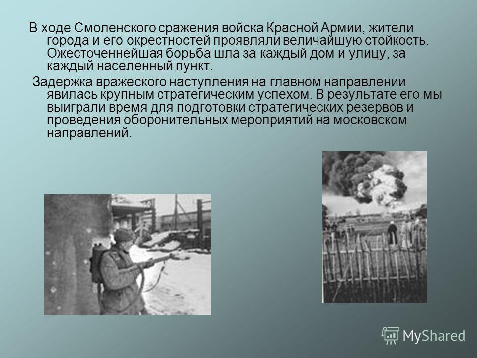 В ходе Смоленского сражения войска Красной Армии, жители города и его окрестностей проявляли величайшую стойкость. Ожесточеннейшая борьба шла за каждый дом и улицу, за каждый населенный пункт. Задержка вражеского наступления на главном направлении яв