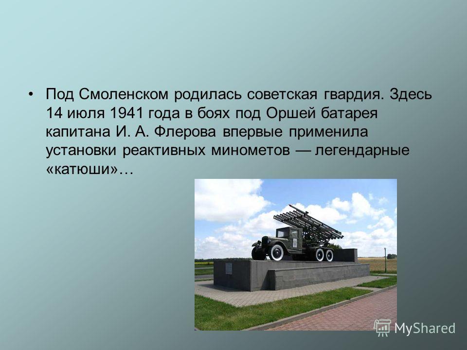 Под Смоленском родилась советская гвардия. Здесь 14 июля 1941 года в боях под Оршей батарея капитана И. А. Флерова впервые применила установки реактивных минометов легендарные «катюши»…
