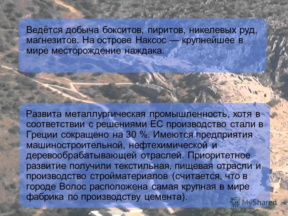 Ведётся добыча бокситов, пиритов, никелевых руд, магнезитов. На острове Наксос крупнейшее в мире месторождение наждака. Развита металлургическая промышленность, хотя в соответствии с решениями ЕС производство стали в Греции сокращено на 30 %. Имеются