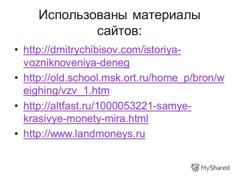 Использованы материалы сайтов: http://dmitrychibisov.com/istoriya- vozniknoveniya-deneghttp://dmitrychibisov.com/istoriya- vozniknoveniya-deneg http://old.school.msk.ort.ru/home_p/bron/w eighing/vzv_1.htmhttp://old.school.msk.ort.ru/home_p/bron/w eig