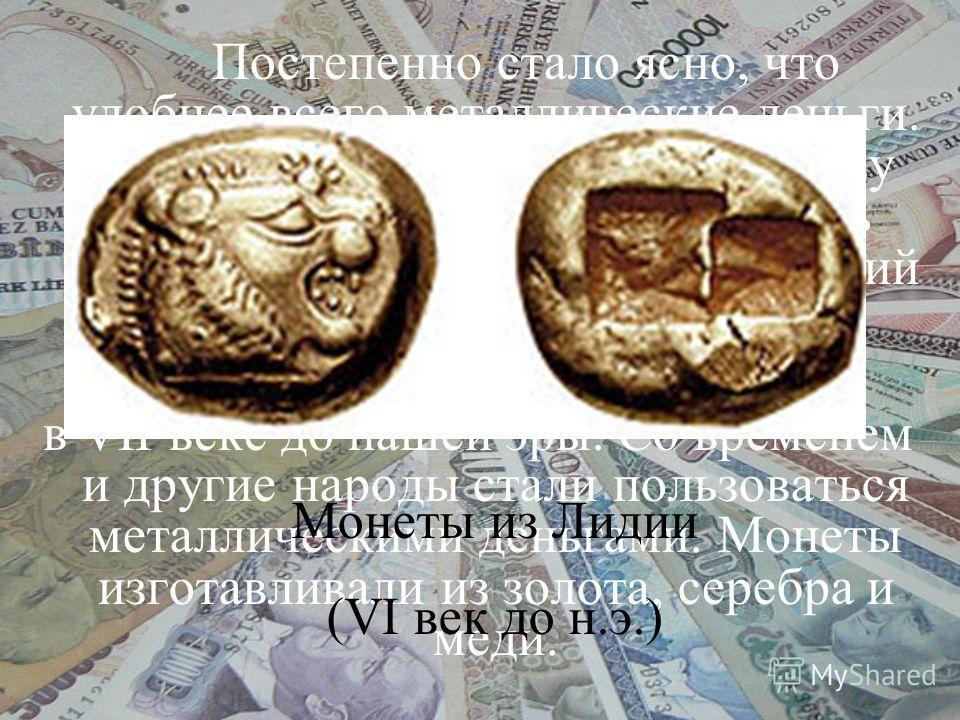 Постепенно стало ясно, что удобнее всего металлические деньги. И появились монеты. Они не сразу приняли круглую форму, но суть осталась: кусочек металла, имеющий определённый вес. Первыми выпустили монеты лидийцы в VII веке до нашей эры. Со временем