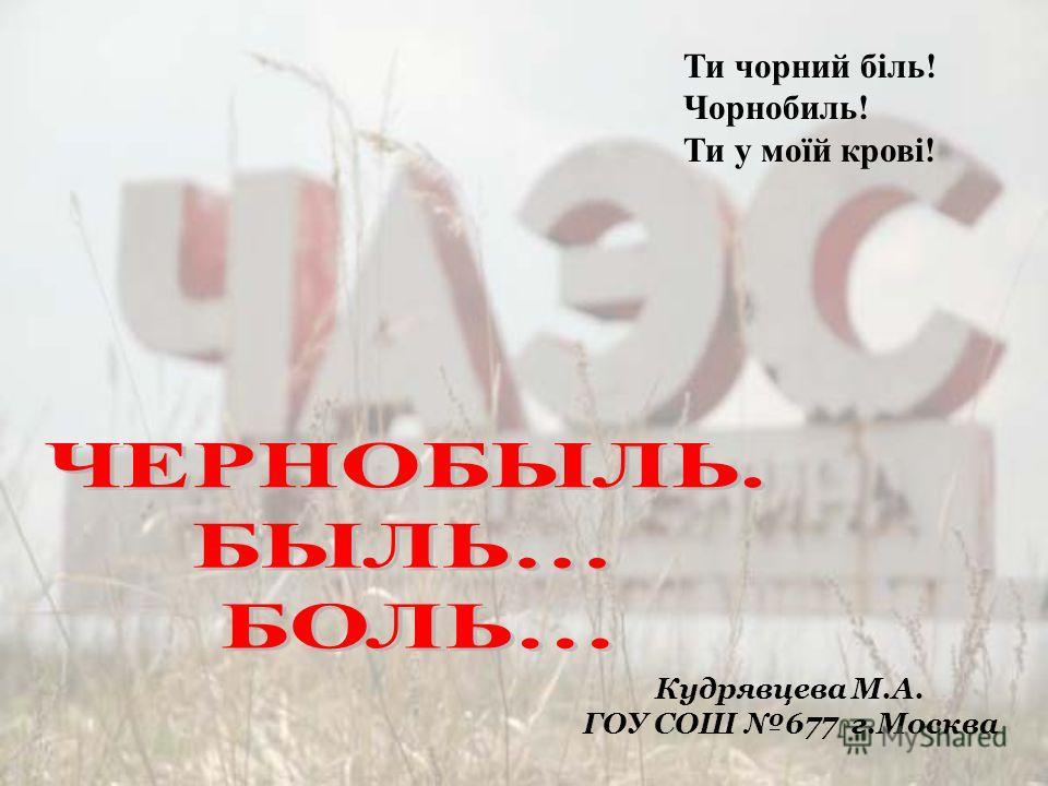 Кудрявцева М.А. ГОУ СОШ 677 г.Москва Ти чорний біль! Чорнобиль! Ти у моїй крові!