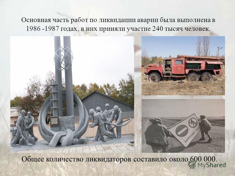 Основная часть работ по ликвидации аварии была выполнена в 1986 -1987 годах, в них приняли участие 240 тысяч человек. Общее количество ликвидаторов составило около 600 000.