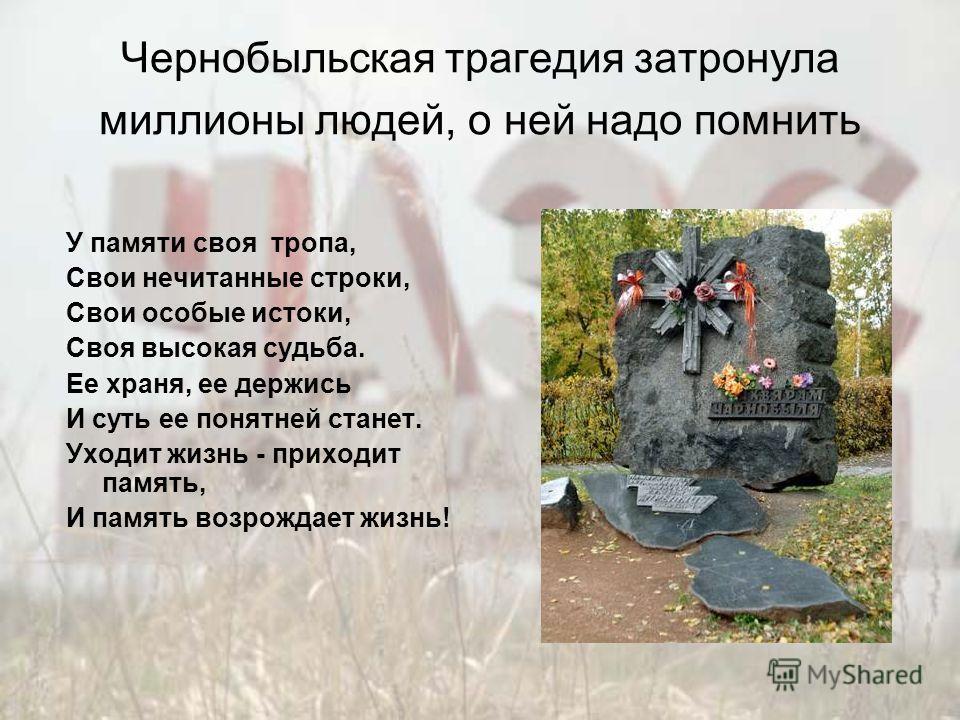 Чернобыльская трагедия затронула миллионы людей, о ней надо помнить У памяти своя тропа, Свои нечитанные строки, Свои особые истоки, Своя высокая судьба. Ее храня, ее держись И суть ее понятней станет. Уходит жизнь - приходит память, И память возрожд