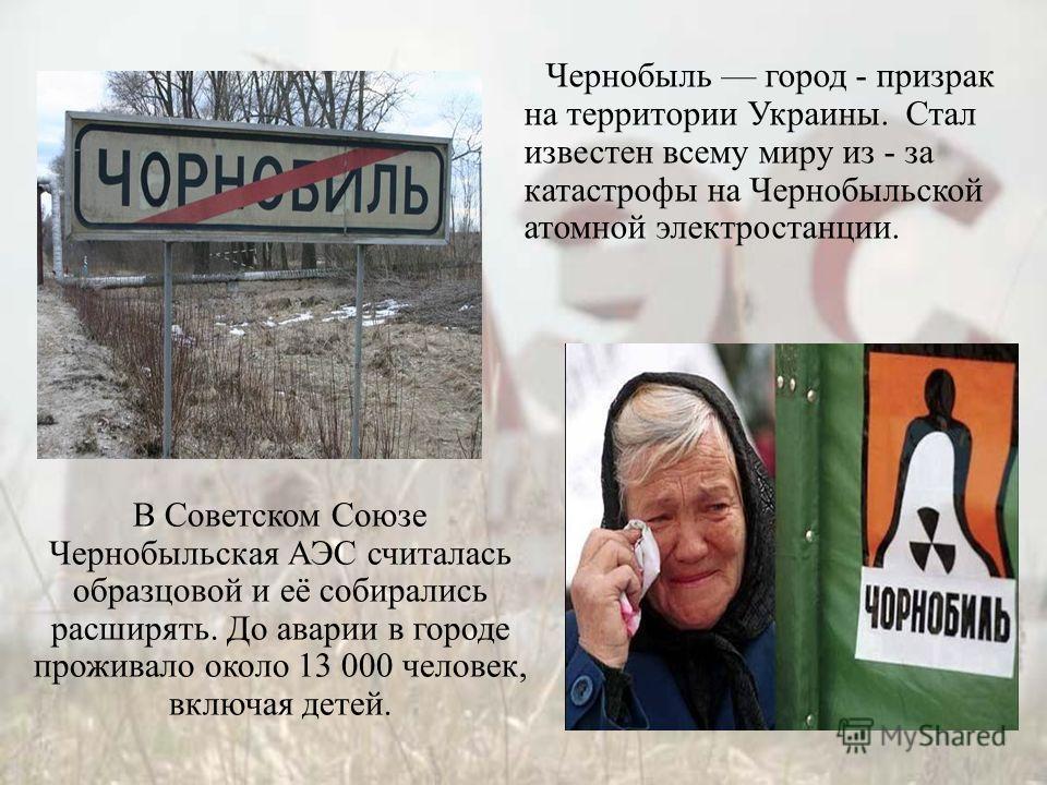 Чернобыль город - призрак на территории Украины. Стал известен всему миру из - за катастрофы на Чернобыльской атомной электростанции. В Советском Союзе Чернобыльская АЭС считалась образцовой и её собирались расширять. До аварии в городе проживало око