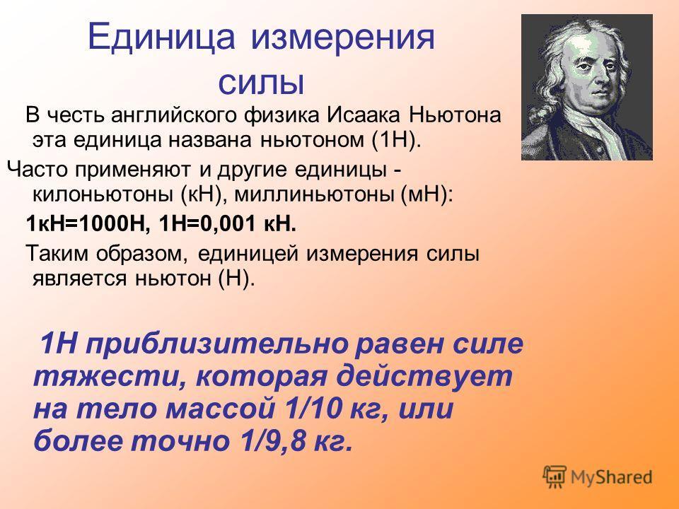 Единица измерения силы В честь английского физика Исаака Ньютона эта единица названа ньютоном (1Н). Часто применяют и другие единицы - килоньютоны (кН), миллиньютоны (мН): 1кН=1000Н, 1Н=0,001 кН. Таким образом, единицей измерения силы является ньютон