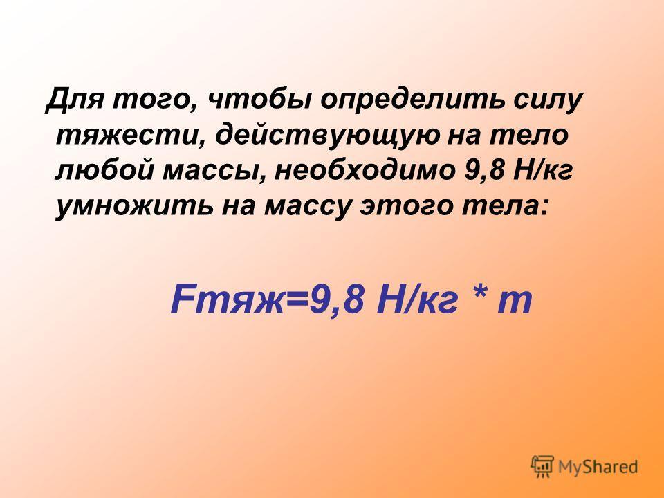 Для того, чтобы определить силу тяжести, действующую на тело любой массы, необходимо 9,8 Н/кг умножить на массу этого тела: Fтяж=9,8 Н/кг * m