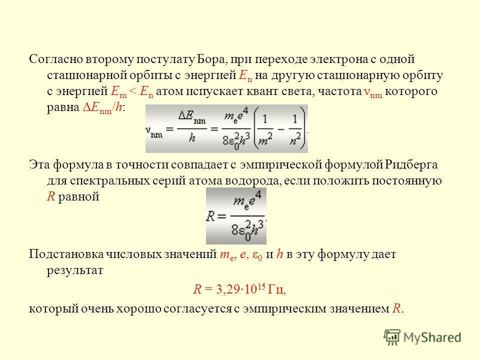 Согласно второму постулату Бора, при переходе электрона с одной стационарной орбиты с энергией E n на другую стационарную орбиту с энергией E m < E n атом испускает квант света, частота ν nm которого равна ΔE nm /h: Эта формула в точности совпадает с
