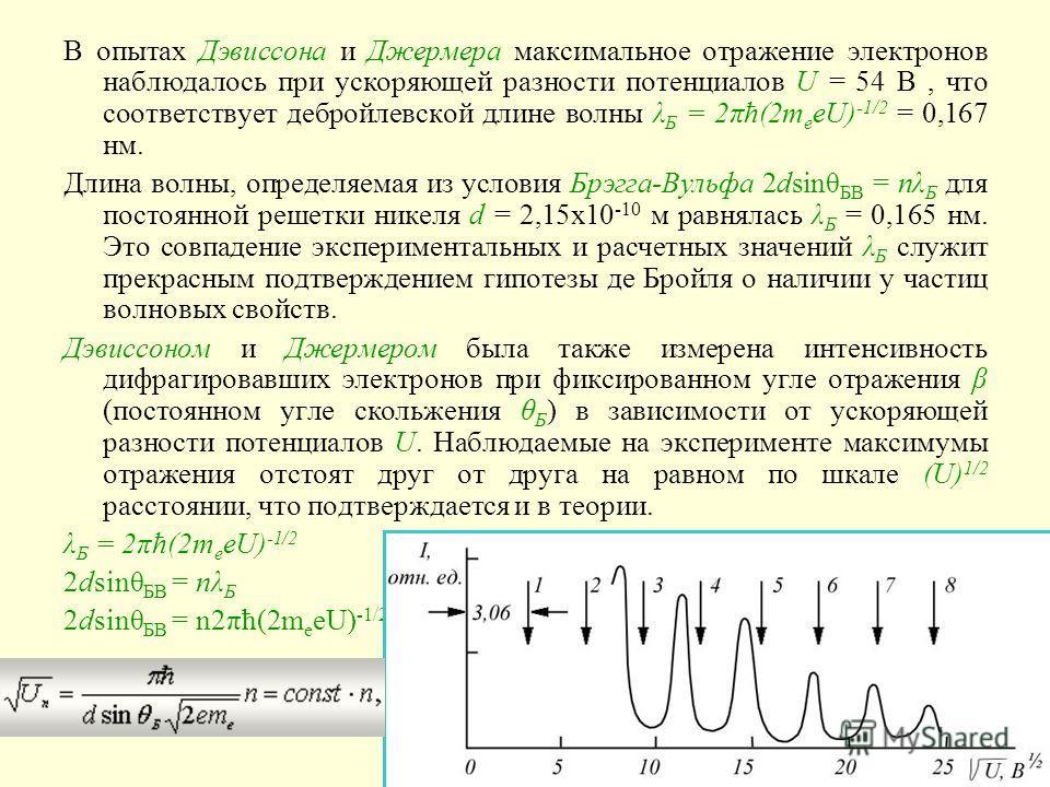 В опытах Дэвиссона и Джермера максимальное отражение электронов наблюдалось при ускоряющей разности потенциалов U = 54 В, что соответствует дебройлевской длине волны λ Б = 2πħ(2m e eU) -1/2 = 0,167 нм. Длина волны, определяемая из условия Брэгга-Вуль