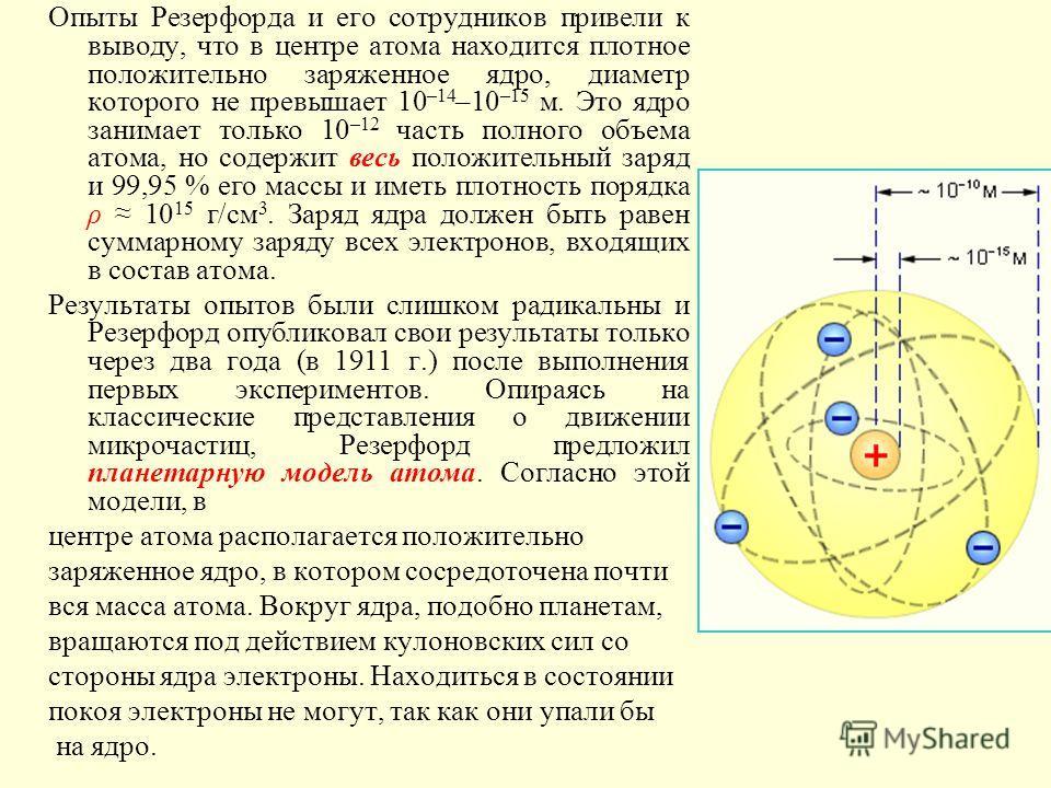 Опыты Резерфорда и его сотрудников привели к выводу, что в центре атома находится плотное положительно заряженное ядро, диаметр которого не превышает 10 –14 –10 –15 м. Это ядро занимает только 10 –12 часть полного объема атома, но содержит весь полож