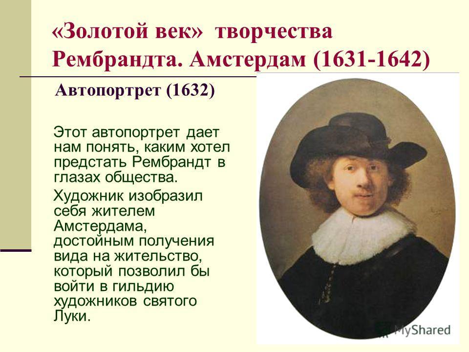 «Золотой век» творчества Рембрандта. Амстердам (1631-1642) Автопортрет (1632) Этот автопортрет дает нам понять, каким хотел предстать Рембрандт в глазах общества. Художник изобразил себя жителем Амстердама, достойным получения вида на жительство, кот