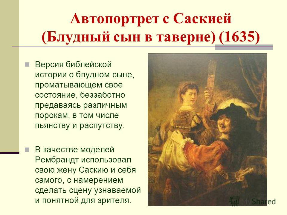 Автопортрет с Саскией (Блудный сын в таверне) (1635) Версия библейской истории о блудном сыне, проматывающем свое состояние, беззаботно предаваясь различным порокам, в том числе пьянству и распутству. В качестве моделей Рембрандт использовал свою жен
