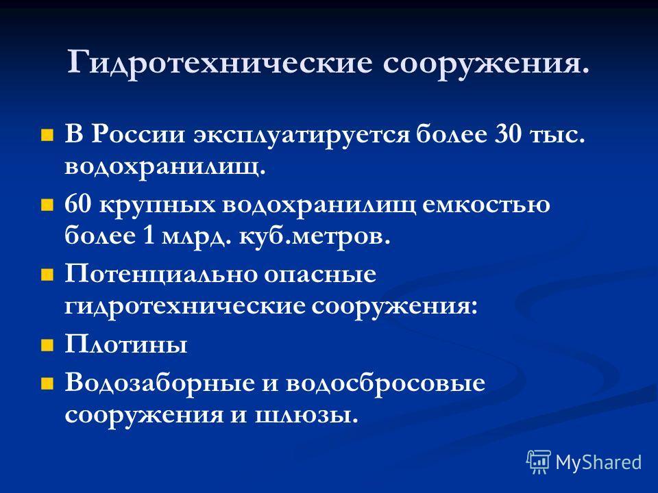 Гидротехнические сооружения. В России эксплуатируется более 30 тыс. водохранилищ. 60 крупных водохранилищ емкостью более 1 млрд. куб.метров. Потенциально опасные гидротехнические сооружения: Плотины Водозаборные и водосбросовые сооружения и шлюзы.