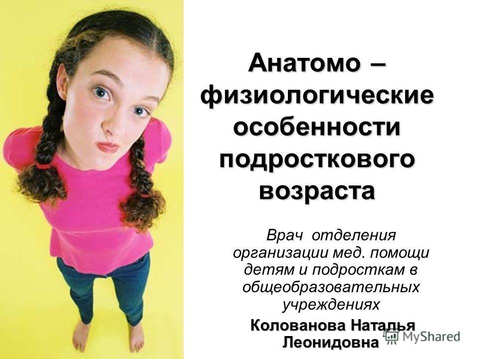 Анатомо – физиологические особенности подросткового возраста Врач отделения организации мед. помощи детям и подросткам в общеобразовательных учреждениях Колованова Наталья Леонидовна
