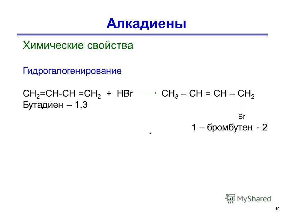 10 Алкадиены Химические свойства Гидрогалогенирование СН 2 =СН-СН =СН 2 + НBr CH 3 – CH = CH – CH 2 Бутадиен – 1,3 Br 1 – бромбутен - 2