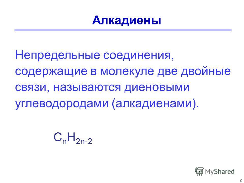 2 Непредельные соединения, содержащие в молекуле две двойные связи, называются диеновыми углеводородами (алкадиенами). С n Н 2n-2