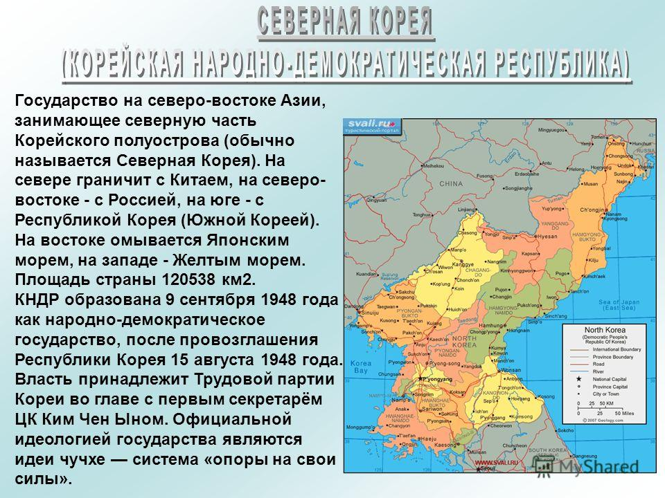 Государство на северо-востоке Азии, занимающее северную часть Корейского полуострова (обычно называется Северная Корея). На севере граничит с Китаем, на северо- востоке - с Россией, на юге - с Республикой Корея (Южной Кореей). На востоке омывается Яп