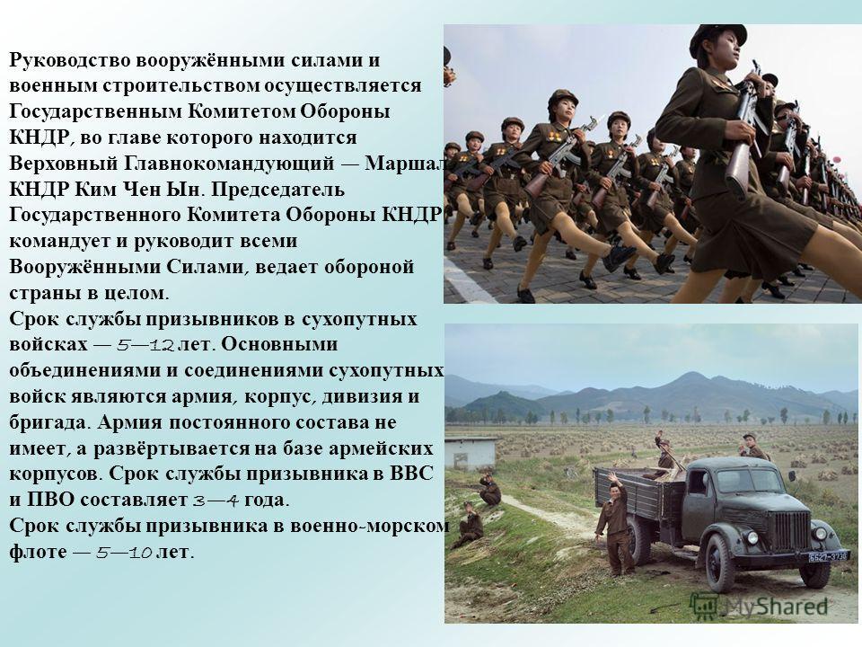 Руководство вооружёнными силами и военным строительством осуществляется Государственным Комитетом Обороны КНДР, во главе которого находится Верховный Главнокомандующий Маршал КНДР Ким Чен Ын. Председатель Государственного Комитета Обороны КНДР команд