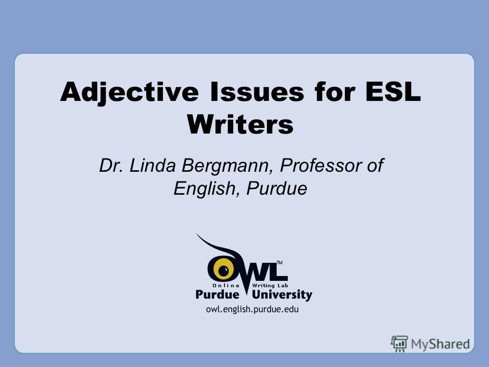Adjective Issues for ESL Writers Dr. Linda Bergmann, Professor of English, Purdue